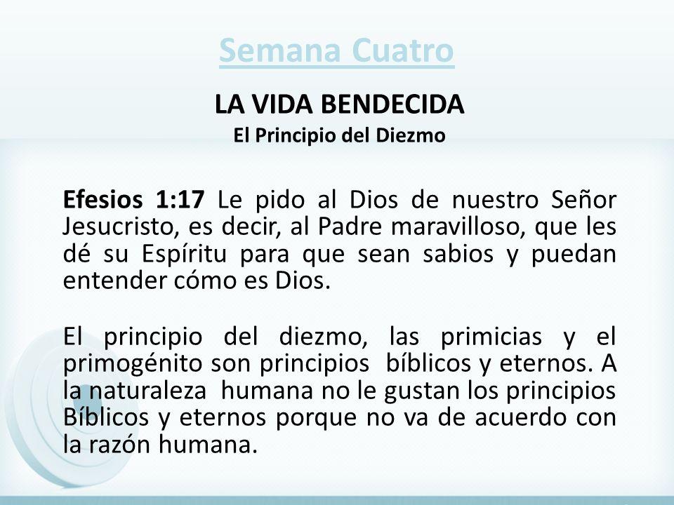 Semana Cuatro LA VIDA BENDECIDA El Principio del Diezmo Efesios 1:17 Le pido al Dios de nuestro Señor Jesucristo, es decir, al Padre maravilloso, que