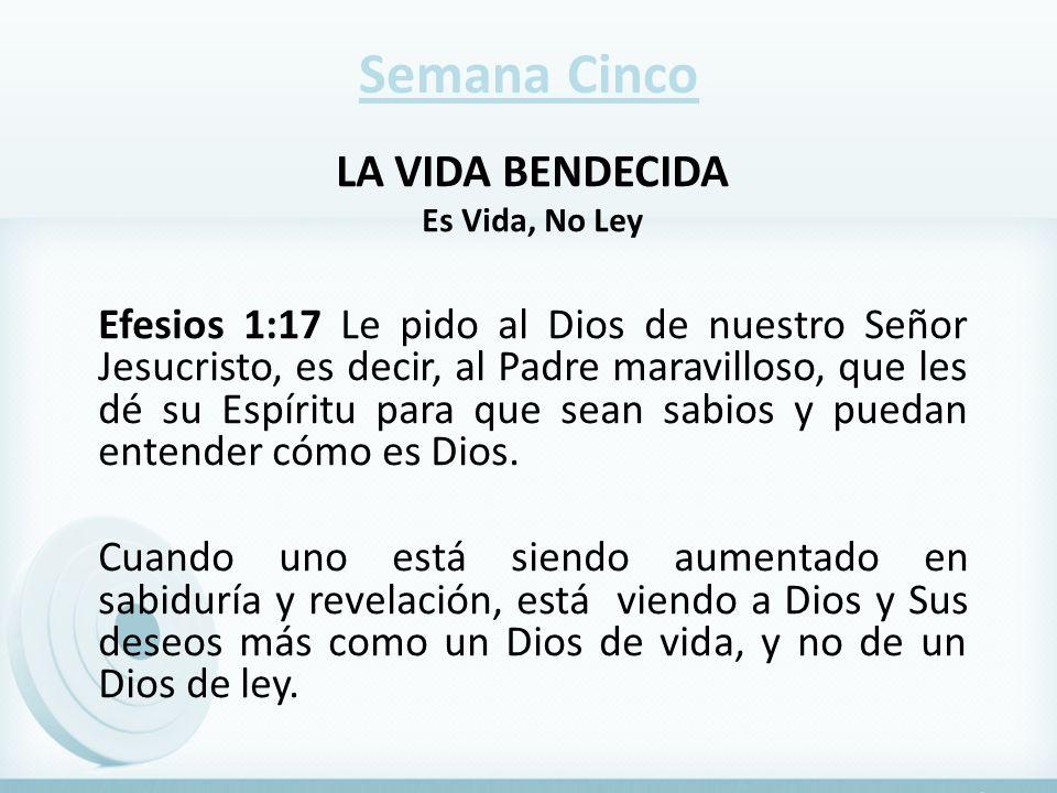 Semana Cinco LA VIDA BENDECIDA Es Vida, No Ley Efesios 1:17 Le pido al Dios de nuestro Señor Jesucristo, es decir, al Padre maravilloso, que les dé su