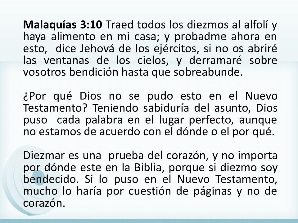 Malaquías 3:10 Traed todos los diezmos al alfolí y haya alimento en mi casa; y probadme ahora en esto, dice Jehová de los ejércitos, si no os abriré l