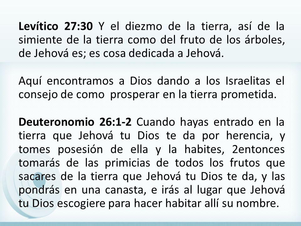 Levítico 27:30 Y el diezmo de la tierra, así de la simiente de la tierra como del fruto de los árboles, de Jehová es; es cosa dedicada a Jehová. Aquí