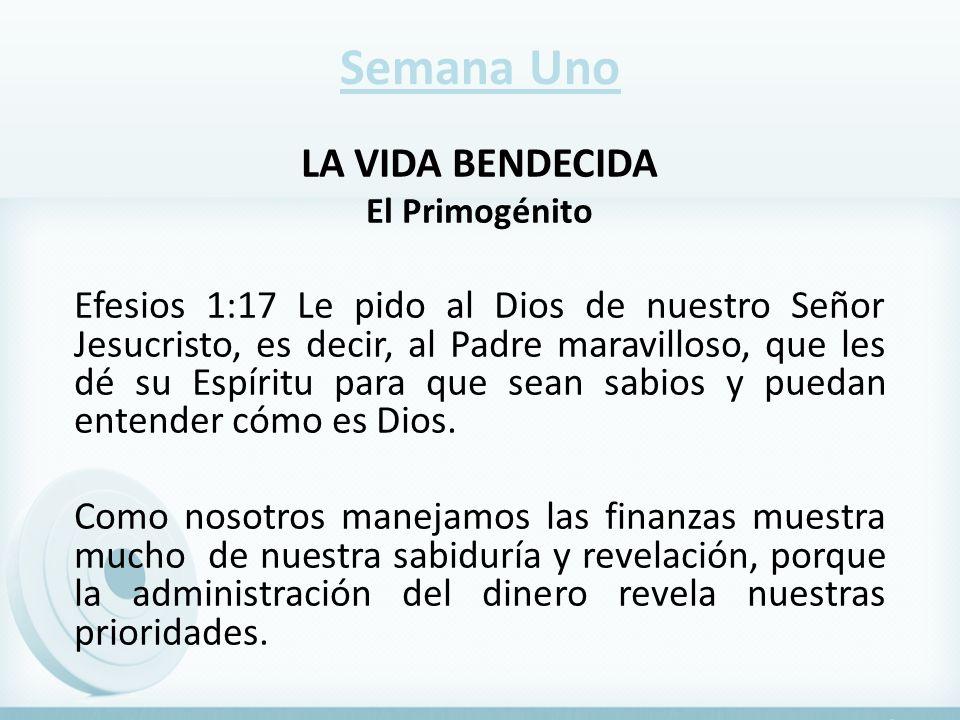 Semana Uno LA VIDA BENDECIDA El Primogénito Efesios 1:17 Le pido al Dios de nuestro Señor Jesucristo, es decir, al Padre maravilloso, que les dé su Es