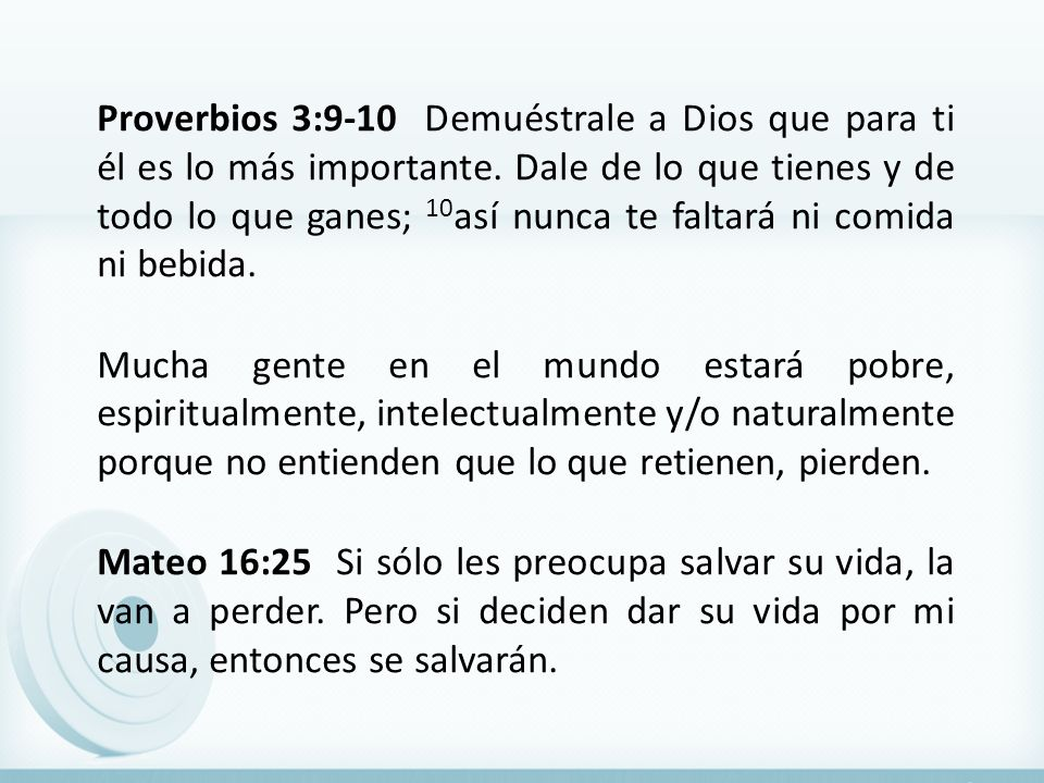 Proverbios 3:9-10 Demuéstrale a Dios que para ti él es lo más importante. Dale de lo que tienes y de todo lo que ganes; 10 así nunca te faltará ni com