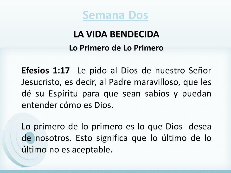 Semana Dos LA VIDA BENDECIDA Lo Primero de Lo Primero Efesios 1:17 Le pido al Dios de nuestro Señor Jesucristo, es decir, al Padre maravilloso, que le