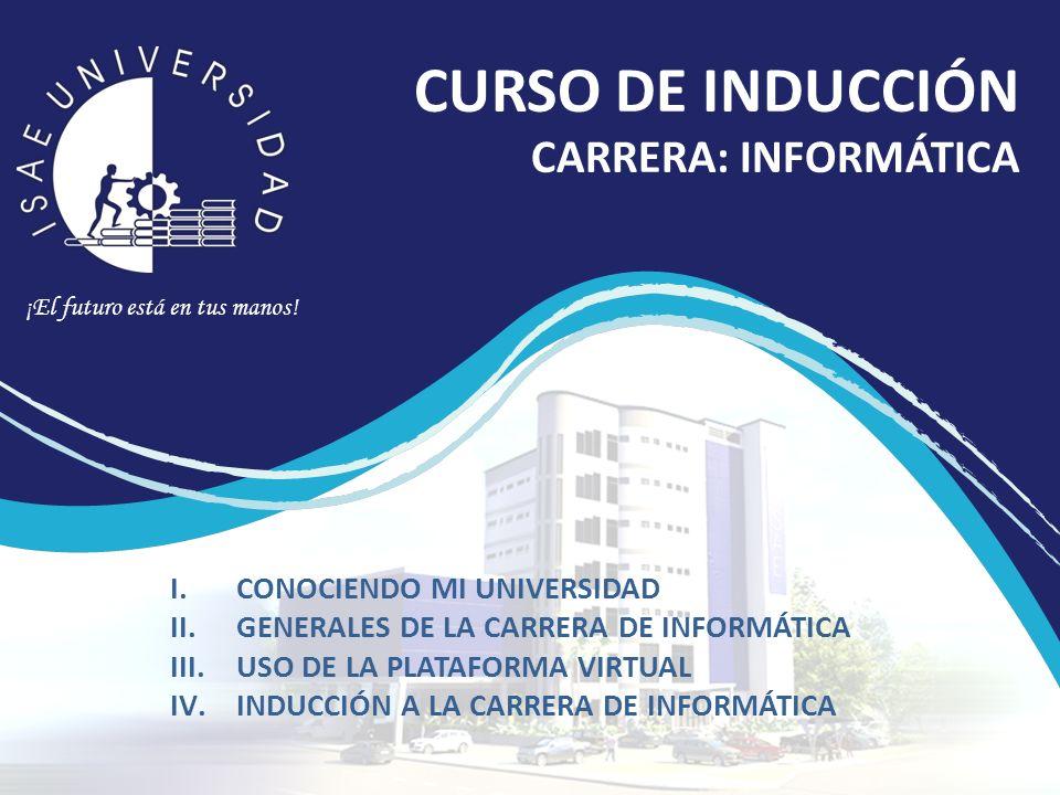¡El futuro está en tus manos! CURSO DE INDUCCIÓN CARRERA: INFORMÁTICA I.CONOCIENDO MI UNIVERSIDAD II.GENERALES DE LA CARRERA DE INFORMÁTICA III.USO DE