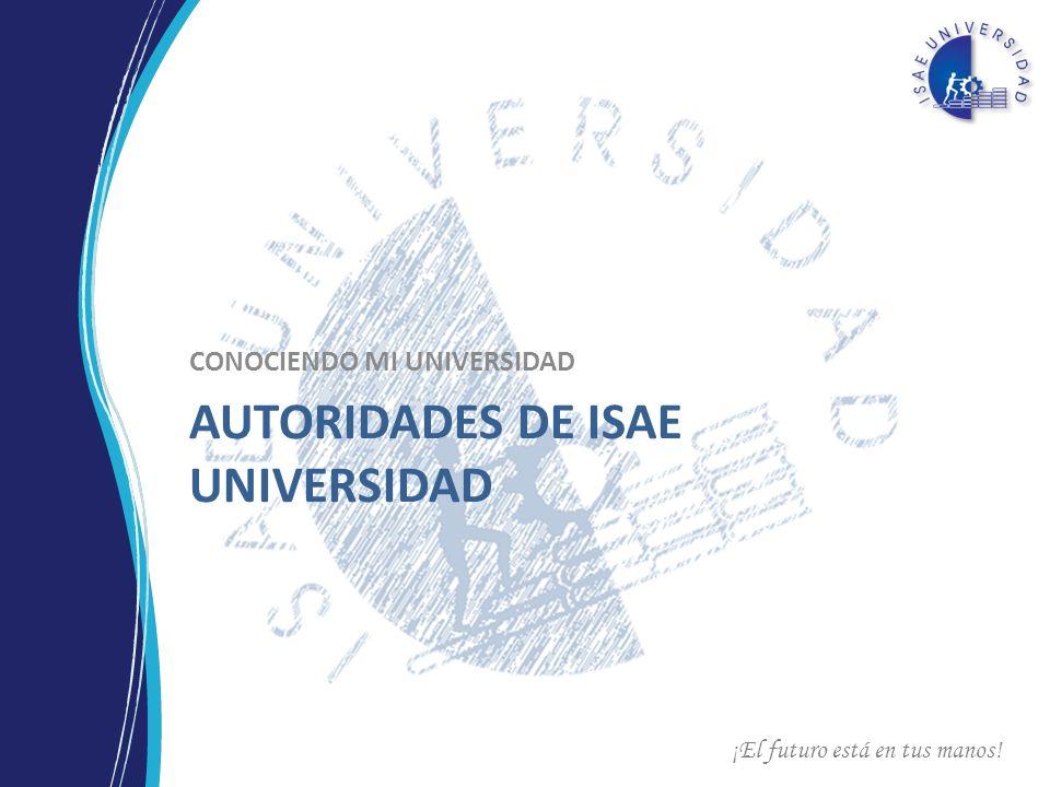 ¡El futuro está en tus manos! AUTORIDADES DE ISAE UNIVERSIDAD CONOCIENDO MI UNIVERSIDAD