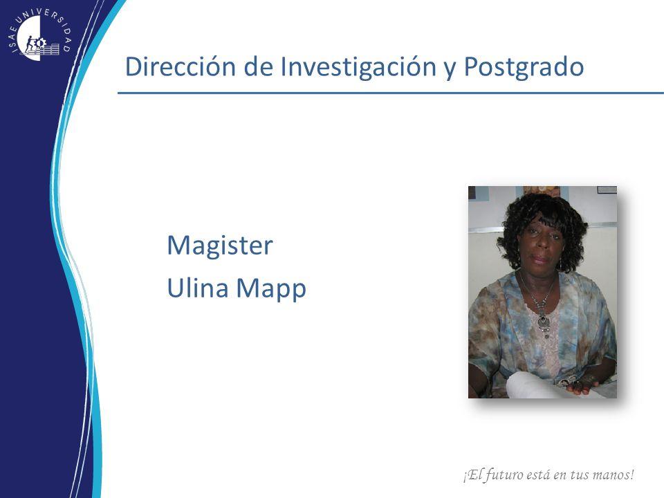 ¡El futuro está en tus manos! Dirección de Investigación y Postgrado Magister Ulina Mapp