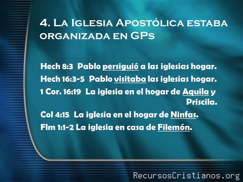 4. La Iglesia Apostólica estaba organizada en GPs Hech 8:3 Pablo persiguió a las iglesias hogar. Hech 16:3-5 Pablo visitaba las iglesias hogar. 1 Cor.