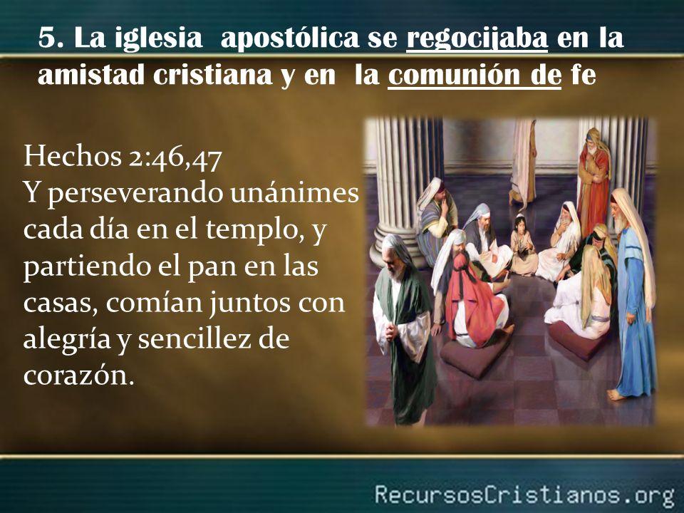5. La iglesia apostólica se regocijaba en la amistad cristiana y en la comunión de fe Hechos 2:46,47 Y perseverando unánimes cada día en el templo, y