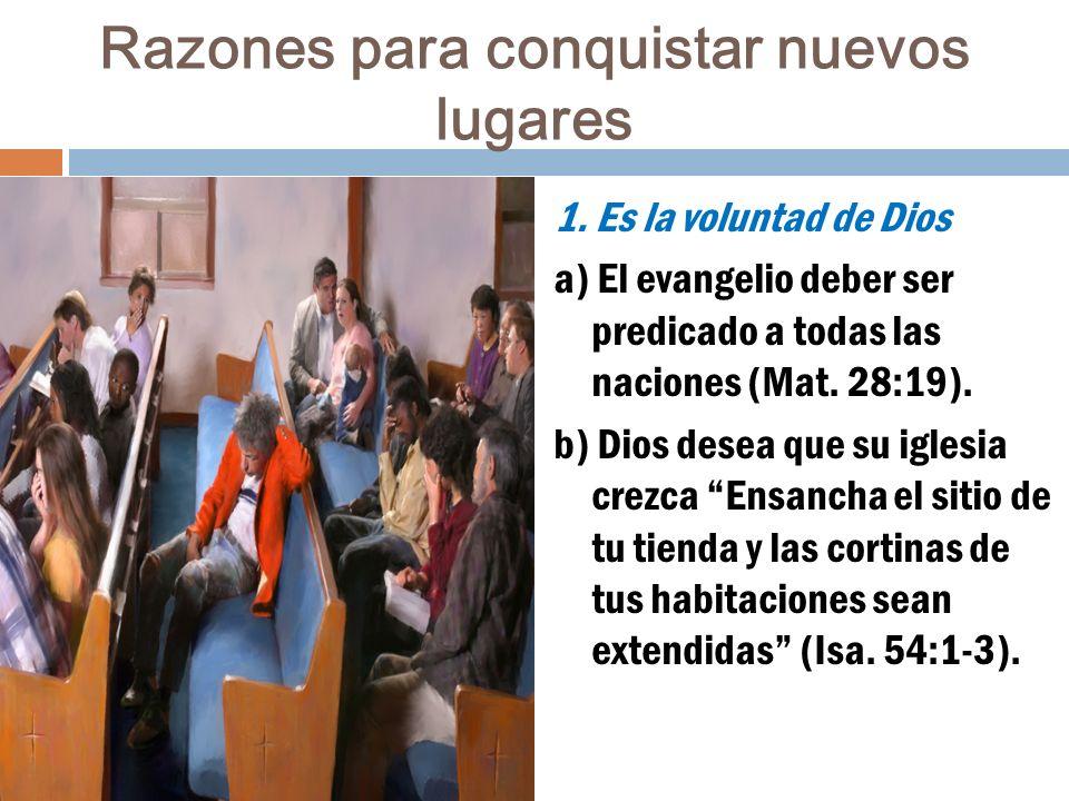 Razones para conquistar nuevos lugares 1. Es la voluntad de Dios a) El evangelio deber ser predicado a todas las naciones (Mat. 28:19). b) Dios desea