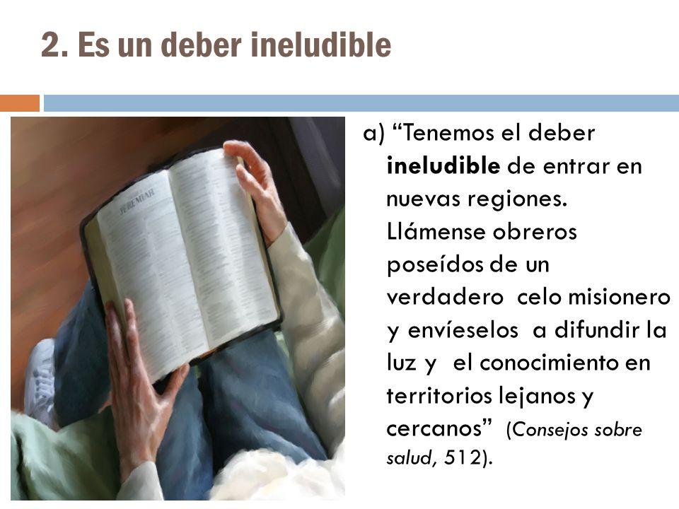 2. Es un deber ineludible a) Tenemos el deber ineludible de entrar en nuevas regiones. Llámense obreros poseídos de un verdadero celo misionero y enví