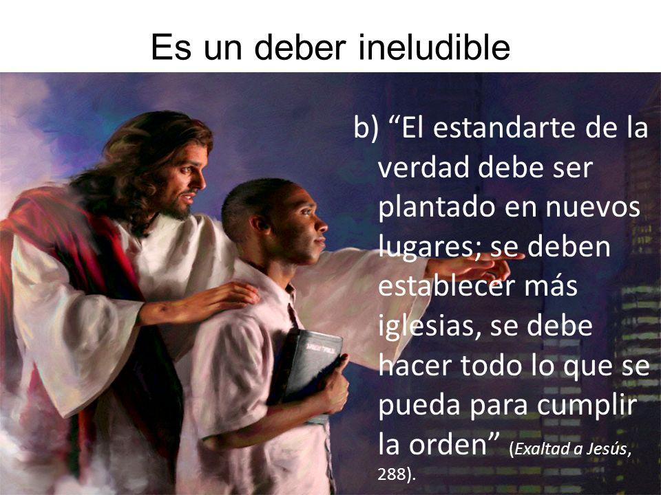 Es un deber ineludible b) El estandarte de la verdad debe ser plantado en nuevos lugares; se deben establecer más iglesias, se debe hacer todo lo que se pueda para cumplir la orden (Exaltad a Jesús, 288).