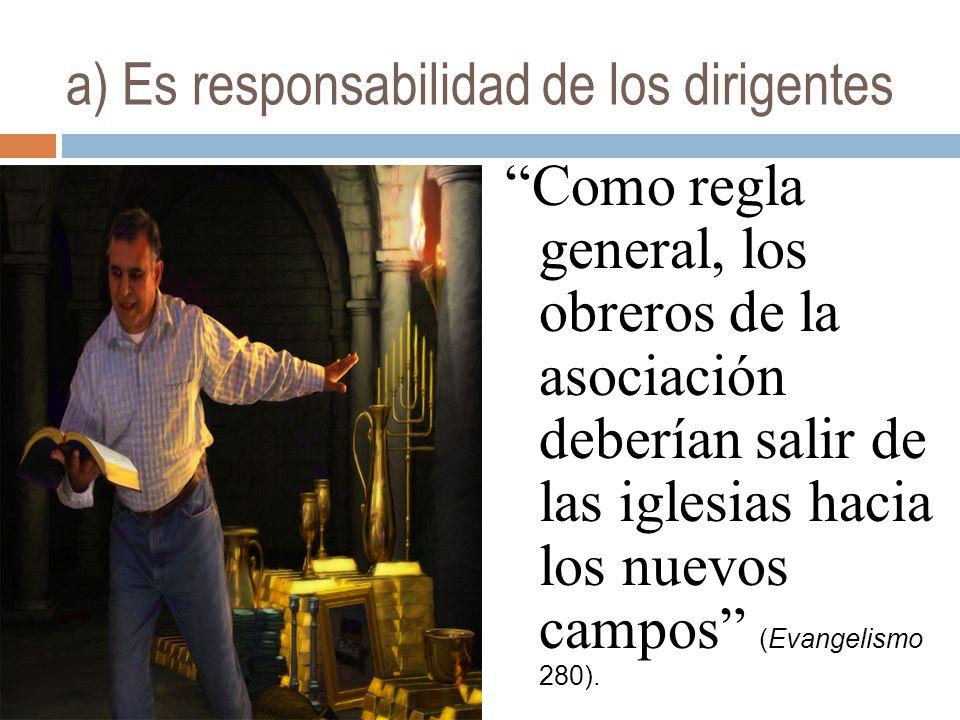 a) Es responsabilidad de los dirigentes Como regla general, los obreros de la asociación deberían salir de las iglesias hacia los nuevos campos (Evangelismo 280).