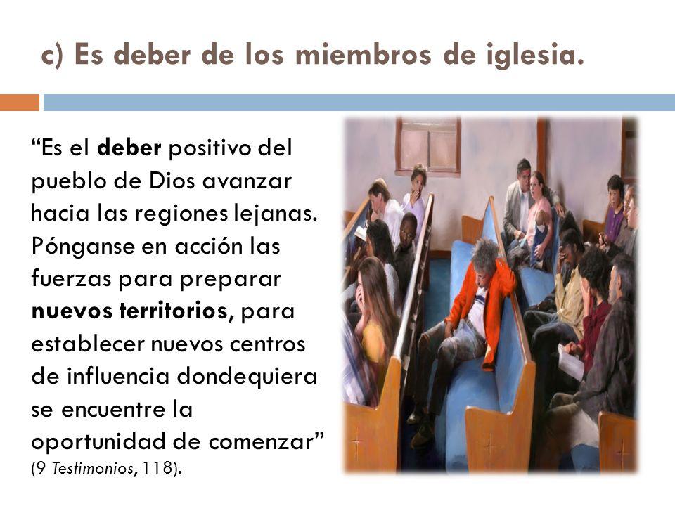 c) Es deber de los miembros de iglesia. Es el deber positivo del pueblo de Dios avanzar hacia las regiones lejanas. Pónganse en acción las fuerzas par