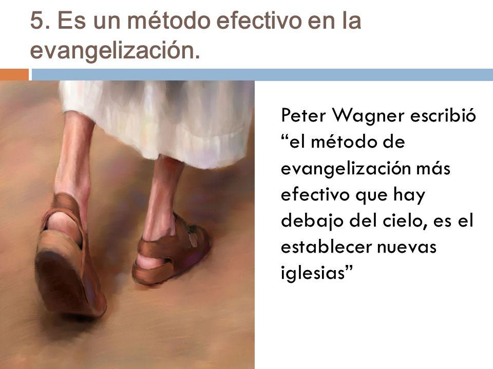 5. Es un método efectivo en la evangelización. Peter Wagner escribió el método de evangelización más efectivo que hay debajo del cielo, es el establec