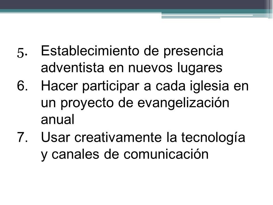 5. Establecimiento de presencia adventista en nuevos lugares 6.Hacer participar a cada iglesia en un proyecto de evangelización anual 7.Usar creativam