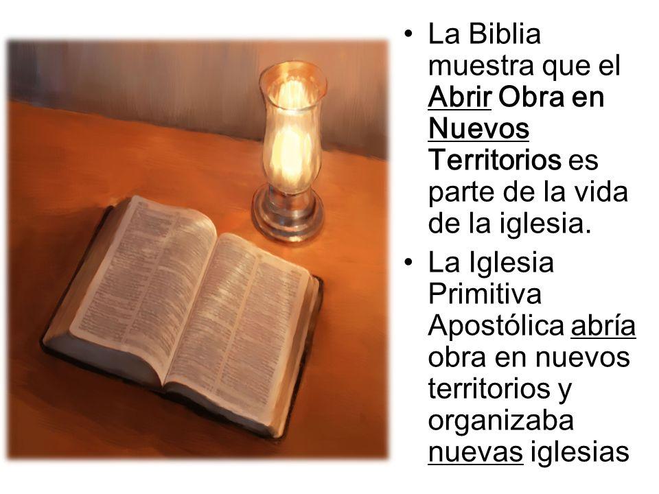 La Biblia muestra que el Abrir Obra en Nuevos Territorios es parte de la vida de la iglesia. La Iglesia Primitiva Apostólica abría obra en nuevos terr