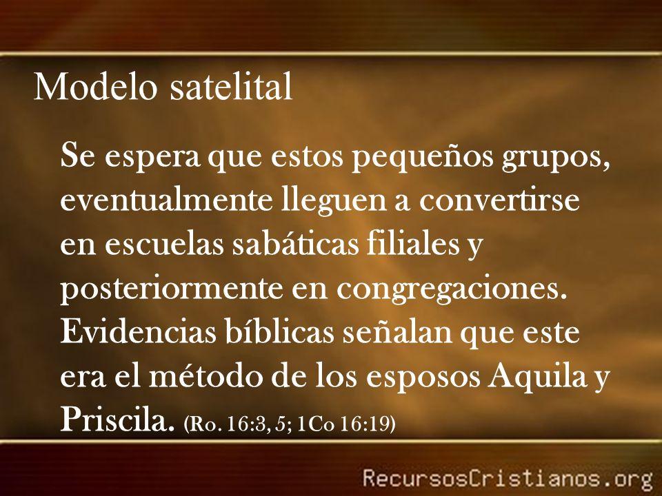 Modelo satelital Se espera que estos pequeños grupos, eventualmente lleguen a convertirse en escuelas sabáticas filiales y posteriormente en congregaciones.