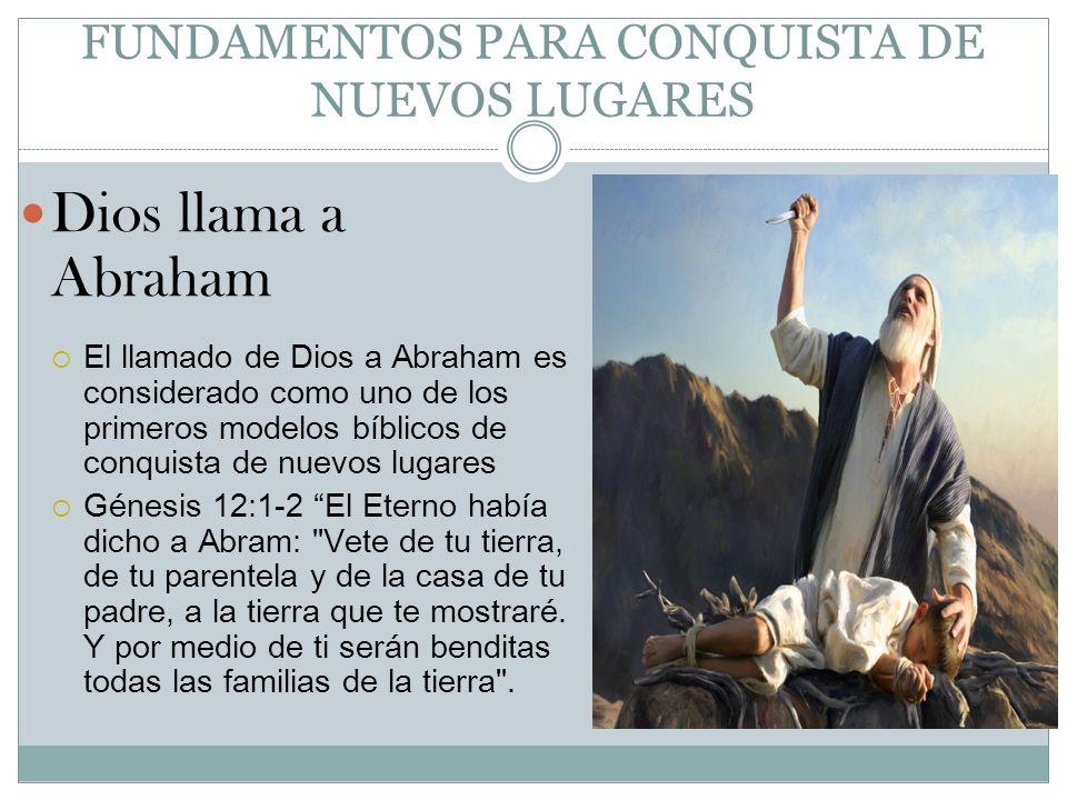 FUNDAMENTOS PARA CONQUISTA DE NUEVOS LUGARES Dios llama a Abraham El llamado de Dios a Abraham es considerado como uno de los primeros modelos bíblico