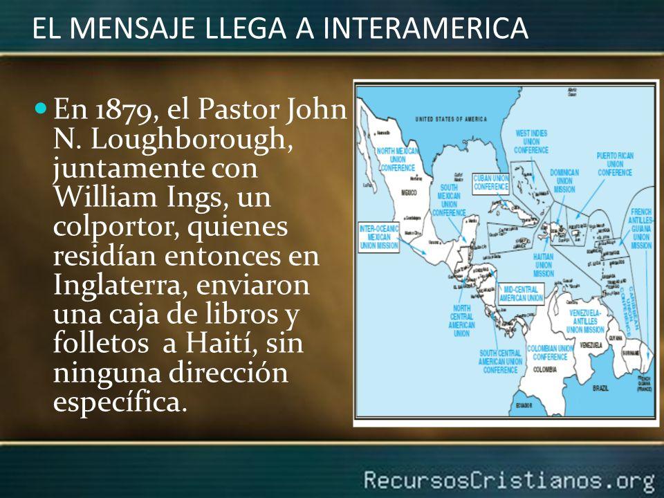 EL MENSAJE LLEGA A INTERAMERICA En 1879, el Pastor John N. Loughborough, juntamente con William Ings, un colportor, quienes residían entonces en Ingla