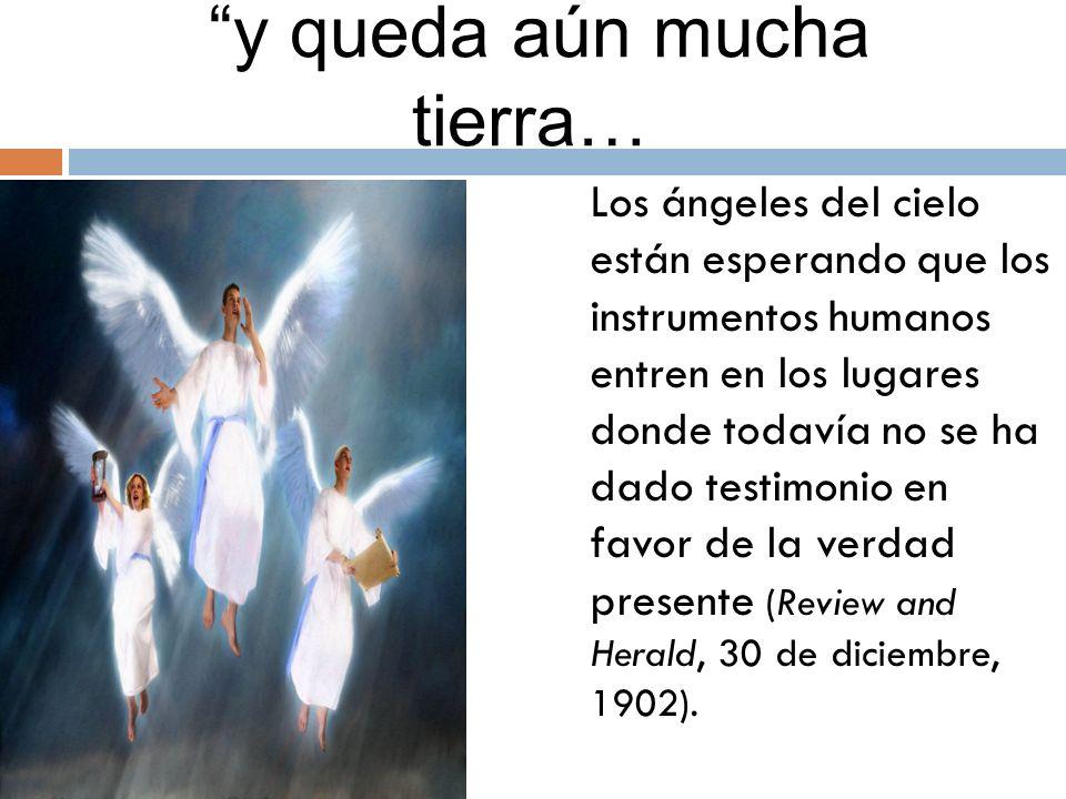 y queda aún mucha tierra… Los ángeles del cielo están esperando que los instrumentos humanos entren en los lugares donde todavía no se ha dado testimonio en favor de la verdad presente (Review and Herald, 30 de diciembre, 1902).