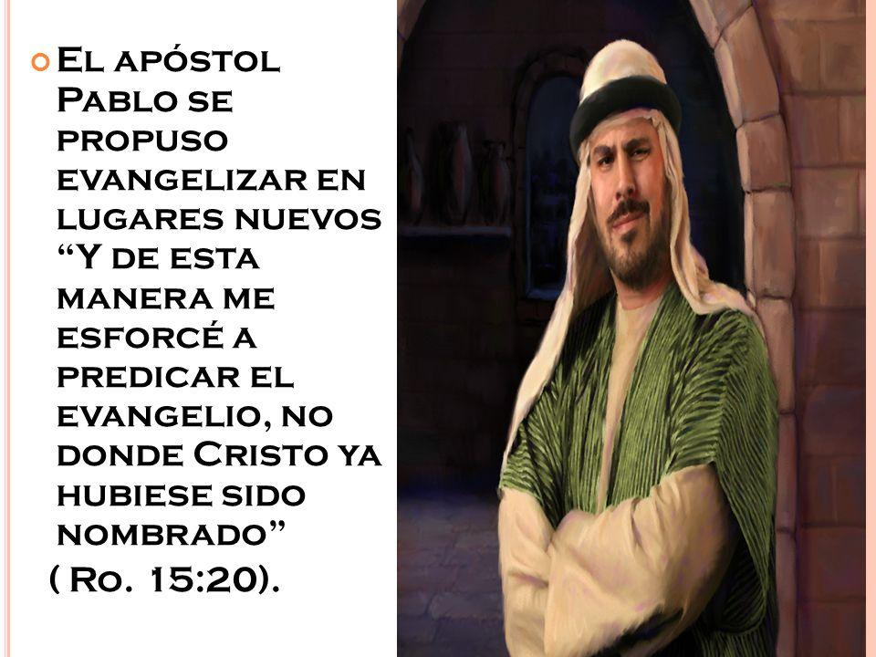 El apóstol Pablo se propuso evangelizar en lugares nuevosY de esta manera me esforcé a predicar el evangelio, no donde Cristo ya hubiese sido nombrado ( Ro.