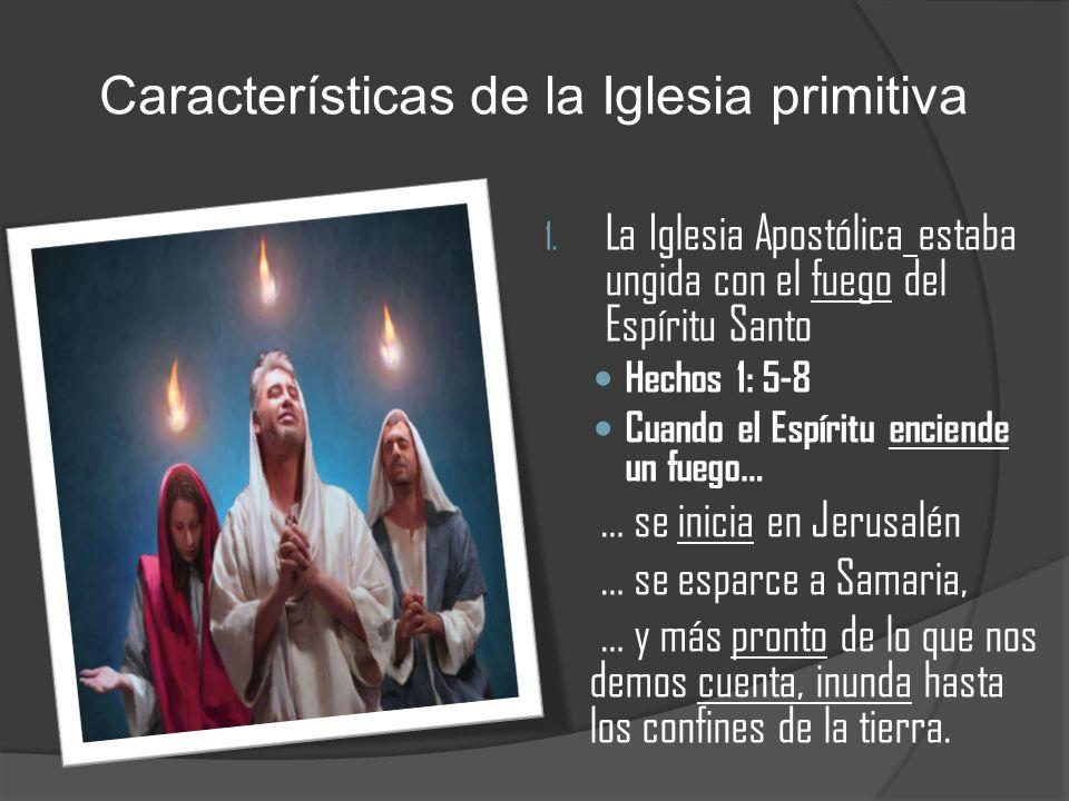 Características de la Iglesia primitiva 1. La Iglesia Apostólica estaba ungida con el fuego del Espíritu Santo Hechos 1: 5-8 Cuando el Espíritu encien