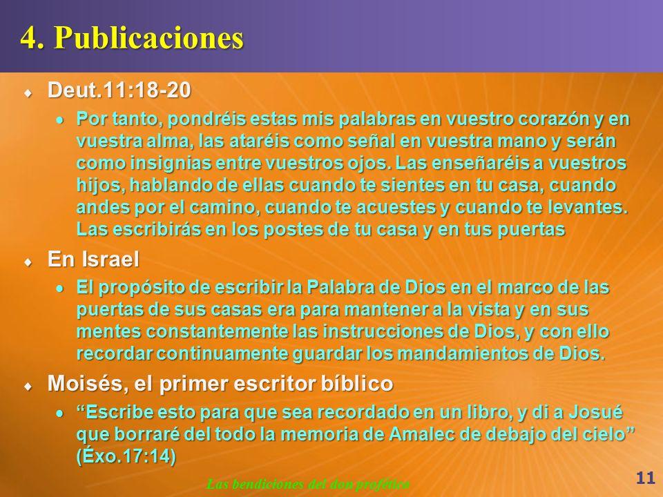 4. Publicaciones Deut.11:18-20 Deut.11:18-20 Por tanto, pondréis estas mis palabras en vuestro corazón y en vuestra alma, las ataréis como señal en vu