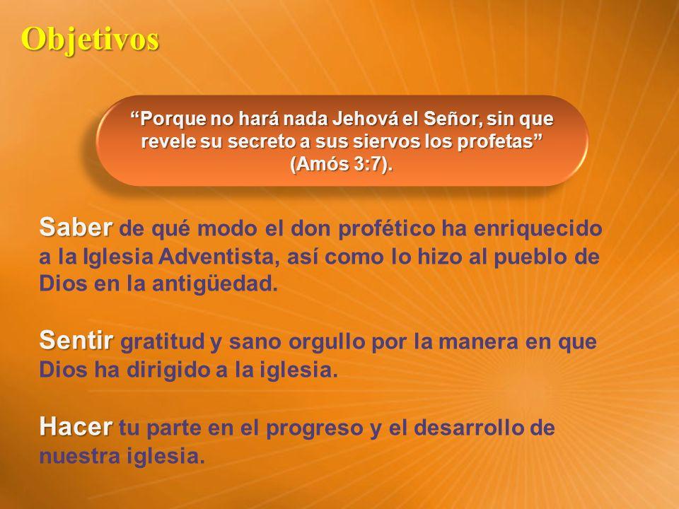 Objetivos Saber Saber de qué modo el don profético ha enriquecido a la Iglesia Adventista, así como lo hizo al pueblo de Dios en la antigüedad. Sentir