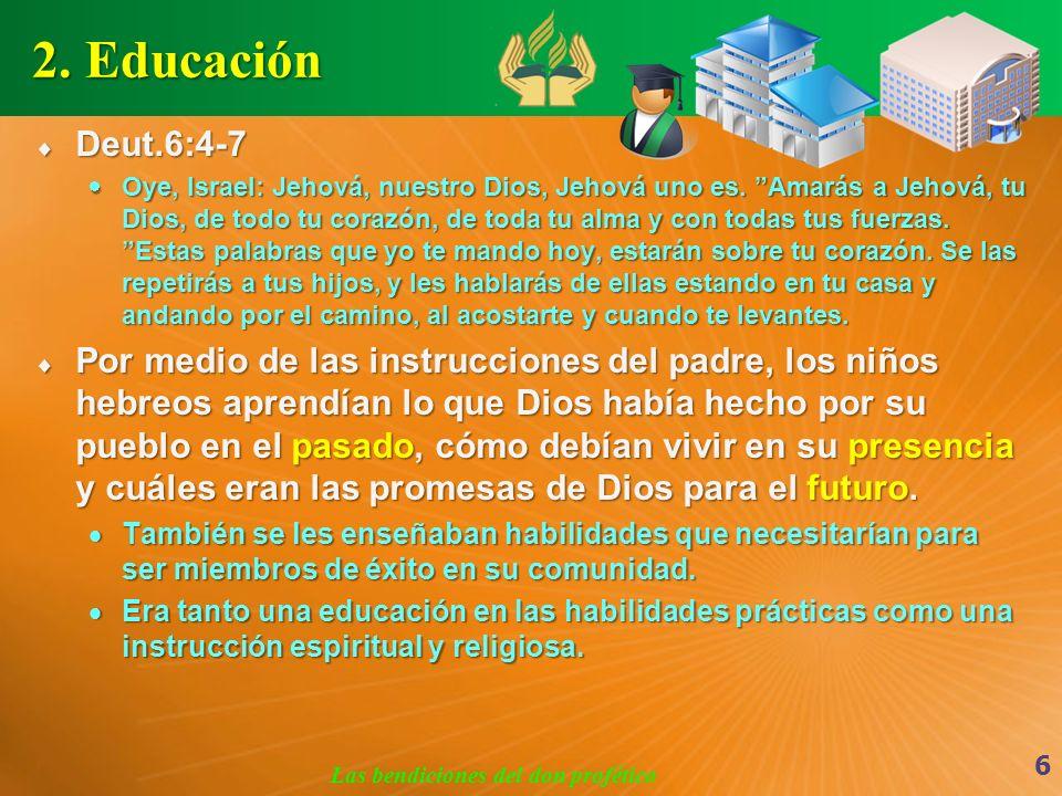 2. Educación Deut.6:4-7 Deut.6:4-7 Oye, Israel: Jehová, nuestro Dios, Jehová uno es. Amarás a Jehová, tu Dios, de todo tu corazón, de toda tu alma y c