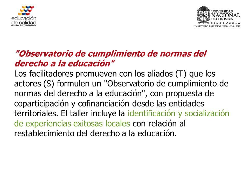 Observatorio de cumplimiento de normas del derecho a la educación Los facilitadores promueven con los aliados (T) que los actores (S) formulen un Observatorio de cumplimiento de normas del derecho a la educación , con propuesta de coparticipación y cofinanciación desde las entidades territoriales.