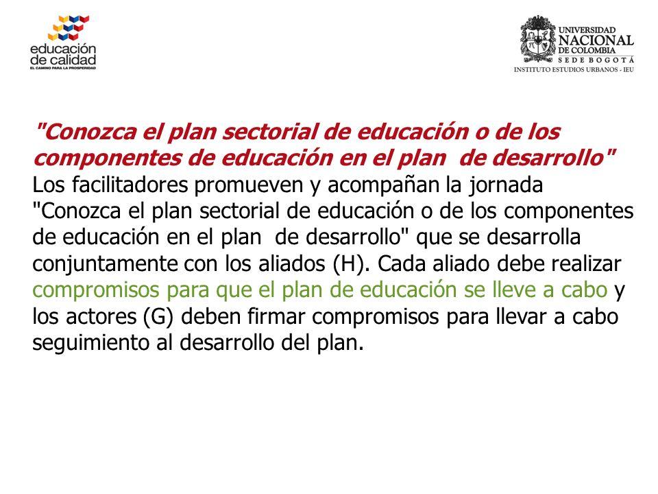 Conozca el plan sectorial de educación o de los componentes de educación en el plan de desarrollo Los facilitadores promueven y acompañan la jornada Conozca el plan sectorial de educación o de los componentes de educación en el plan de desarrollo que se desarrolla conjuntamente con los aliados (H).