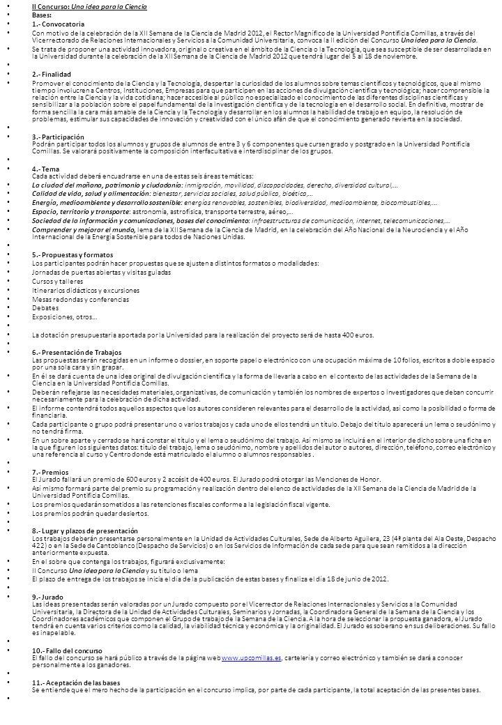 II Concurso: Una idea para la Ciencia Bases: 1.- Convocatoria Con motivo de la celebración de la XII Semana de la Ciencia de Madrid 2012, el Rector Magnífico de la Universidad Pontificia Comillas, a través del Vicerrectorado de Relaciones Internacionales y Servicios a la Comunidad Universitaria, convoca la II edición del Concurso Una idea para la Ciencia.