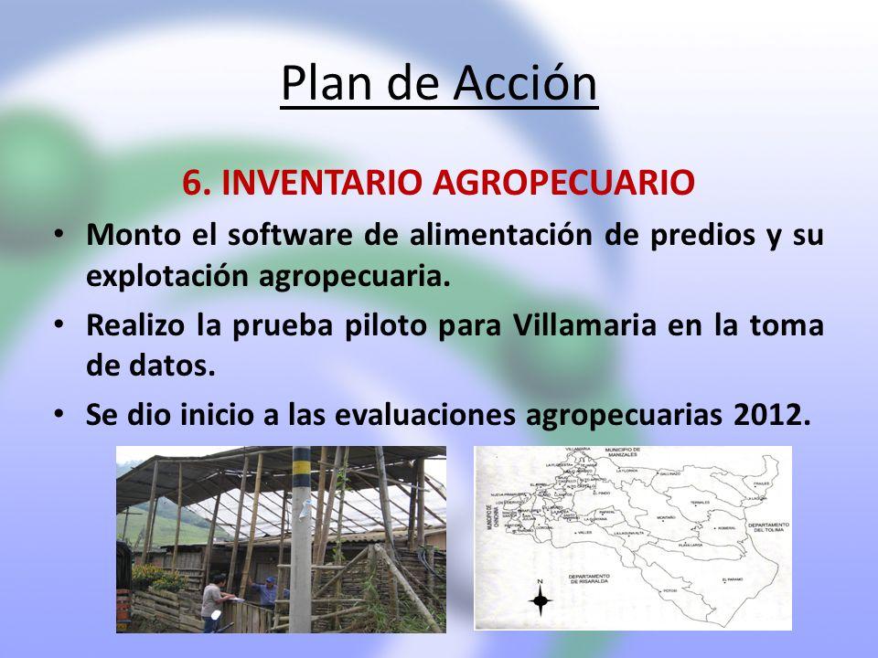 Plan de Acción 6. INVENTARIO AGROPECUARIO Monto el software de alimentación de predios y su explotación agropecuaria. Realizo la prueba piloto para Vi