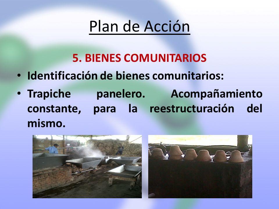 Plan de Acción 5. BIENES COMUNITARIOS Identificación de bienes comunitarios: Trapiche panelero. Acompañamiento constante, para la reestructuración del