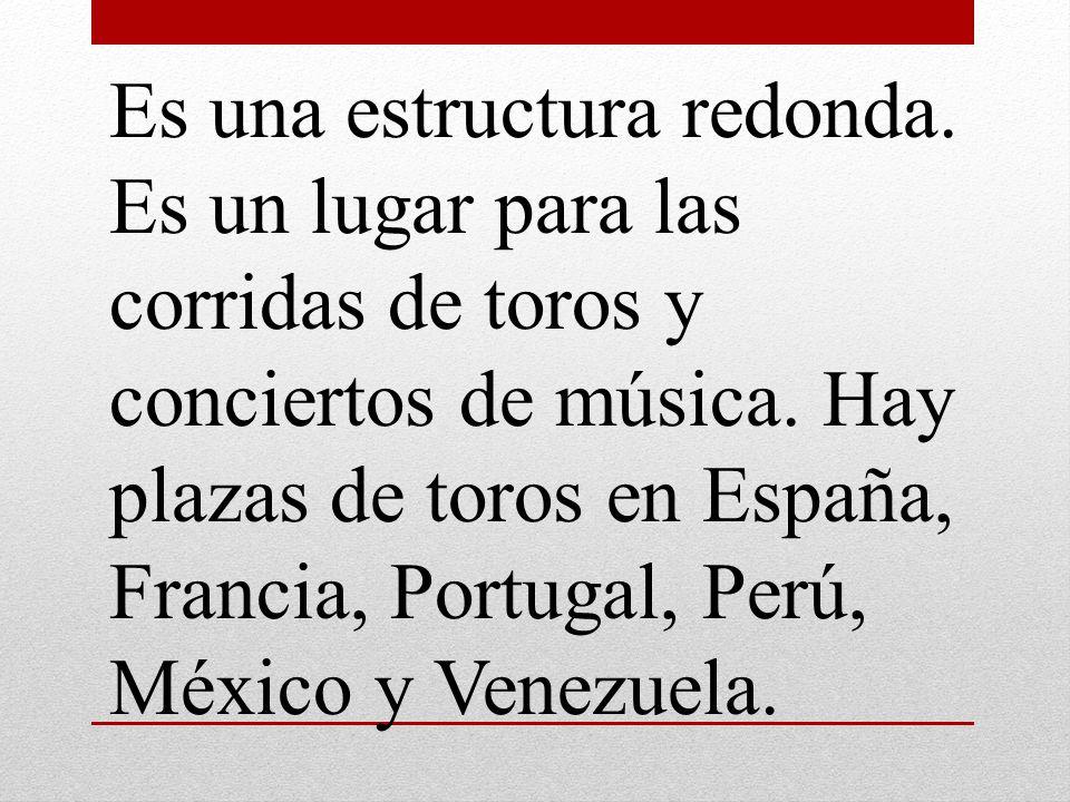 Es una estructura redonda. Es un lugar para las corridas de toros y conciertos de música. Hay plazas de toros en España, Francia, Portugal, Perú, Méxi
