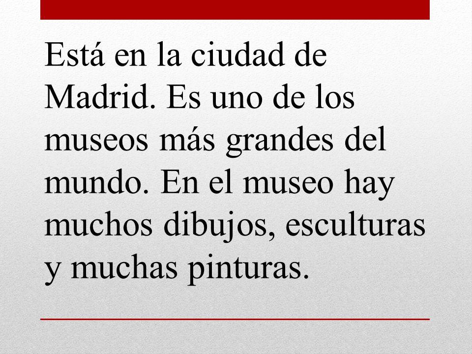 Está en la ciudad de Madrid. Es uno de los museos más grandes del mundo. En el museo hay muchos dibujos, esculturas y muchas pinturas.