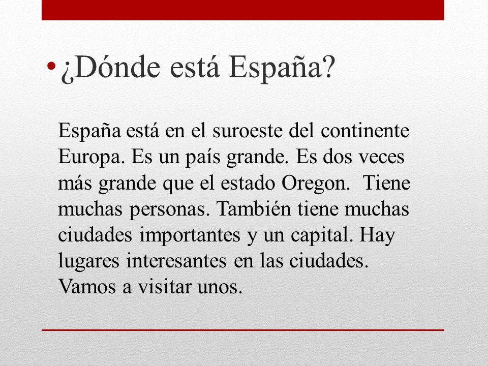 ¿Dónde está España? España está en el suroeste del continente Europa. Es un país grande. Es dos veces más grande que el estado Oregon. Tiene muchas pe