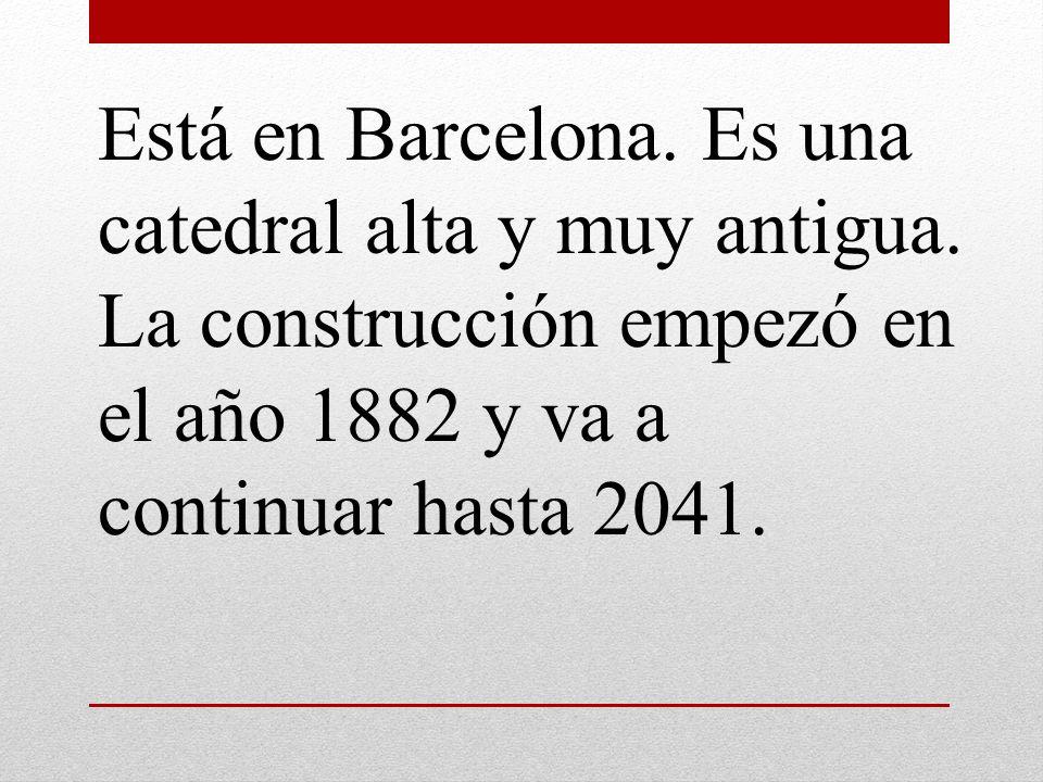 Está en Barcelona. Es una catedral alta y muy antigua. La construcción empezó en el año 1882 y va a continuar hasta 2041.