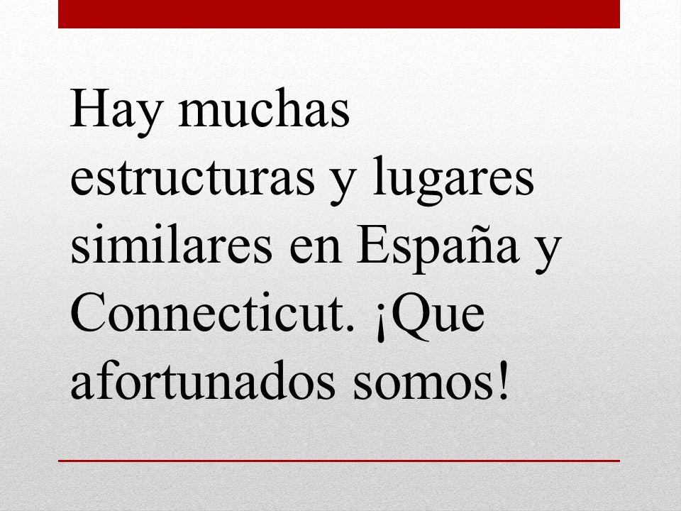 Hay muchas estructuras y lugares similares en España y Connecticut. ¡Que afortunados somos!