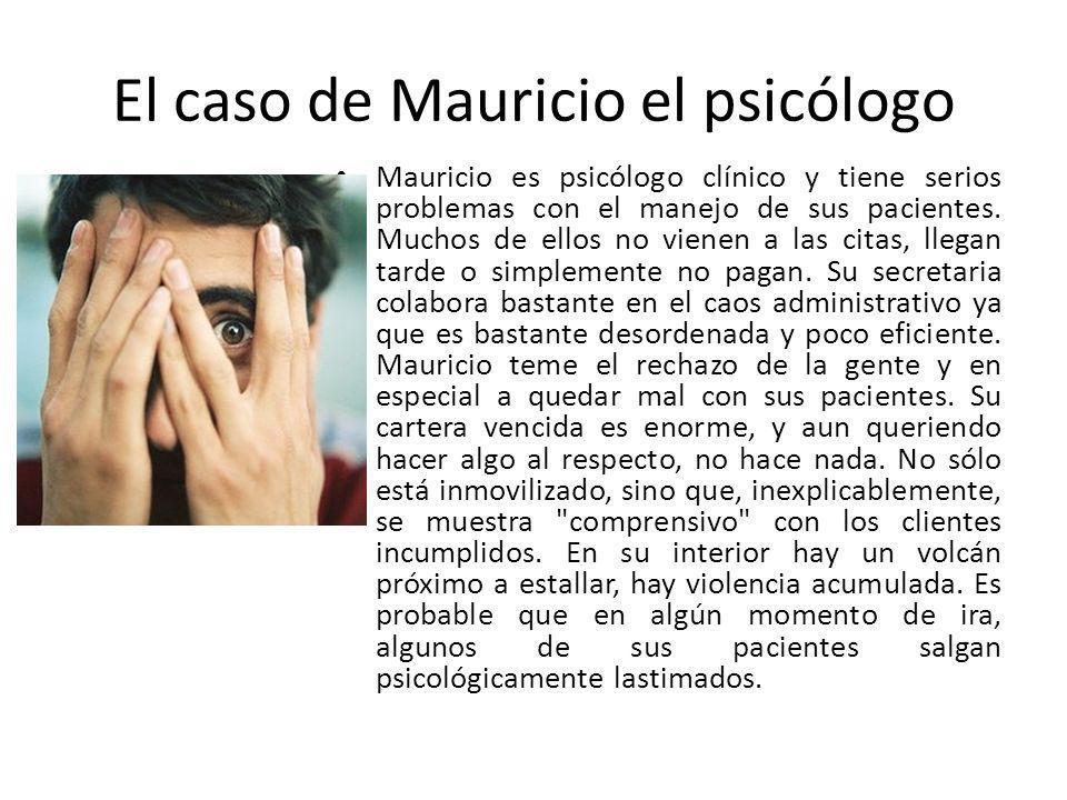 El caso de Mauricio el psicólogo Mauricio es psicólogo clínico y tiene serios problemas con el manejo de sus pacientes. Muchos de ellos no vienen a la