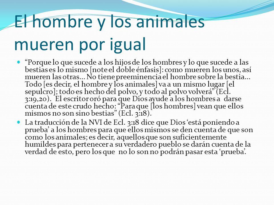El hombre y los animales mueren por igual Porque lo que sucede a los hijos de los hombres y lo que sucede a las bestias es lo mismo [note el doble énf