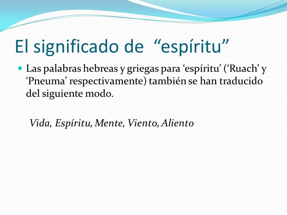 El significado de espíritu Las palabras hebreas y griegas para espíritu (Ruach y Pneuma respectivamente) también se han traducido del siguiente modo.