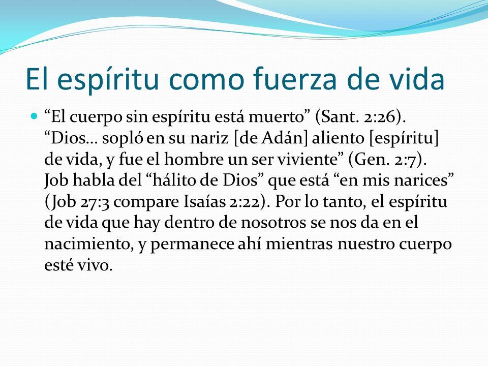 El espíritu como fuerza de vida El cuerpo sin espíritu está muerto (Sant. 2:26). Dios… sopló en su nariz [de Adán] aliento [espíritu] de vida, y fue e