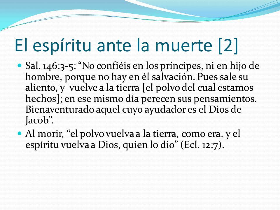 El espíritu ante la muerte [2] Sal. 146:3-5: No confiéis en los príncipes, ni en hijo de hombre, porque no hay en él salvación. Pues sale su aliento,