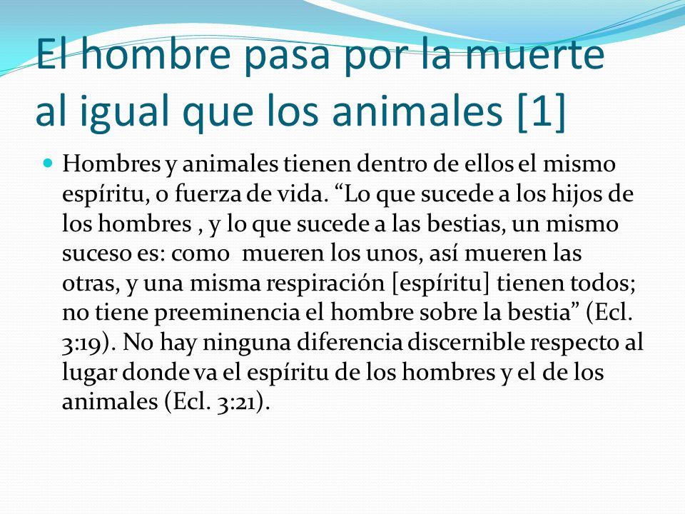 El hombre pasa por la muerte al igual que los animales [1] Hombres y animales tienen dentro de ellos el mismo espíritu, o fuerza de vida. Lo que suced