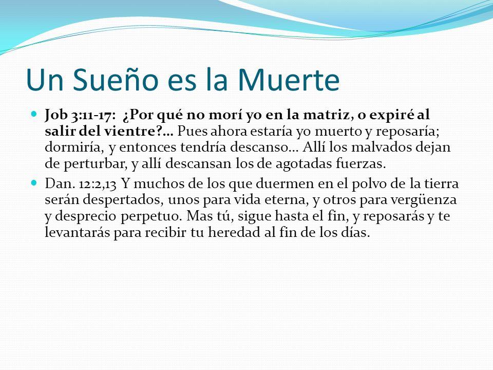 Un Sueño es la Muerte Job 3:11-17: ¿Por qué no morí yo en la matriz, o expiré al salir del vientre?… Pues ahora estaría yo muerto y reposaría; dormirí