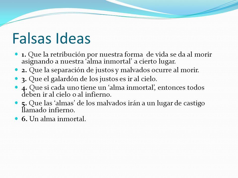 Falsas Ideas 1. Que la retribución por nuestra forma de vida se da al morir asignando a nuestra alma inmortal a cierto lugar. 2. Que la separación de