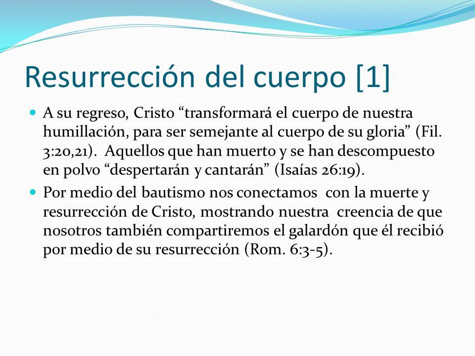 Resurrección del cuerpo [1] A su regreso, Cristo transformará el cuerpo de nuestra humillación, para ser semejante al cuerpo de su gloria (Fil. 3:20,2