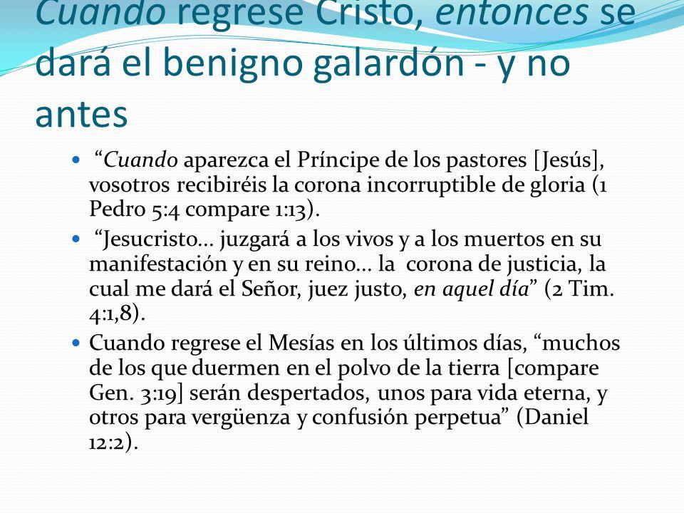 Cuando regrese Cristo, entonces se dará el benigno galardón - y no antes Cuando aparezca el Príncipe de los pastores [Jesús], vosotros recibiréis la c