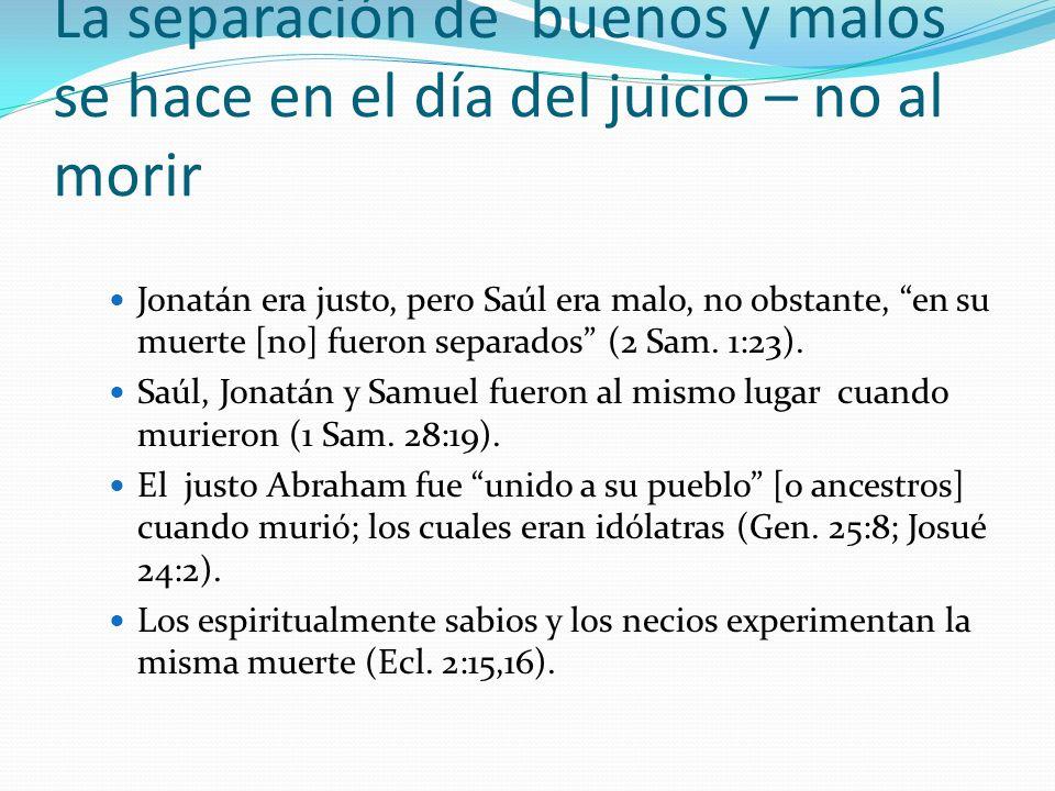 La separación de buenos y malos se hace en el día del juicio – no al morir Jonatán era justo, pero Saúl era malo, no obstante, en su muerte [no] fuero
